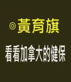 看看加拿大的健保∣ 黃育旗∣台灣e新聞