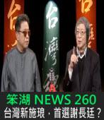 《笨湖 NEWS 260》 台灣新施琅,首選謝長廷?