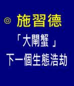 「大閘蟹 」下一個生態浩劫 ∣◎施習德∣台灣e新聞