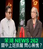 《笨湖 NEWS 262》關中上班抓龍 問心無愧?