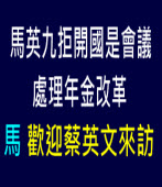 馬英九拒開國是會議處理年金改革 歡迎蔡英文來訪∣台灣e新聞