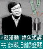 中共「救火隊長」王岐山與拉法葉案∣◎ 蔡漢勳∣台灣e新聞