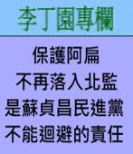 保護阿扁不再落入北監是蘇貞昌民進黨不能迴避的責任∣◎ 李丁園∣台灣e新聞