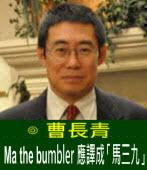 曹長青:Ma The Bumbler 應譯成「馬三九」|台灣e新聞