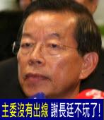 主委沒有出線 謝長廷不玩了!|台灣e新聞