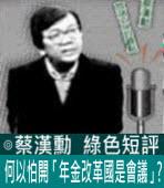 何以怕開「年金改革國是會議」?∣◎ 蔡漢勳∣台灣e新聞