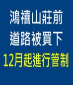 鴻禧山莊前道路被買下 12月起進行管制|台灣e新聞