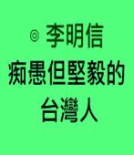 痴愚但堅毅的台灣人∣◎ 李明信|台灣e新聞