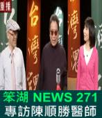 《笨湖 NEWS 271》專訪陳順勝醫師 阿扁生死紅色機密?|台灣e新聞