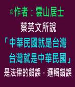 蔡英文所說「中華民國就是台灣,台灣就是中華民國」是法律的錯誤,邏輯錯誤∣作者:雲山居士|台灣e新聞