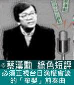 必須正視台日漁權會談的「棄嬰」前奏曲∣◎ 蔡漢勳∣台灣e新聞