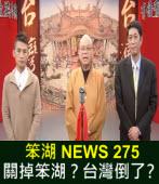 《笨湖 NEWS 275》 關掉笨湖?台灣倒了?阿扁無救?
