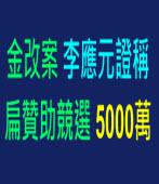 金改案 李應元證稱扁贊助競選5000萬∣台灣e新聞