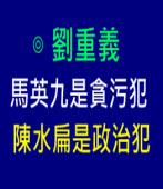 馬英九是貪污犯,陳水扁是政治犯∣◎ 劉重義∣台灣e新聞