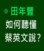 如何聽懂蔡英文說?∣◎ 田年豐∣台灣e新聞
