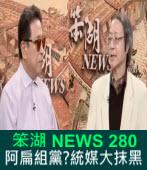 《笨湖 NEWS 280》阿扁組黨?統媒大抹黑|台灣e新聞