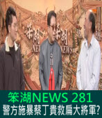 《笨湖 NEWS 281》 警方施暴蔡丁貴救扁大將軍?