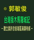 台灣版木馬屠城記─ 聽立委許忠信灣區演講有感 ─ ∣◎ 郭敏俊  |台灣e新聞