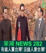 《笨湖 NEWS 282》  有錢人賣台灣?沒錢人愛台灣?