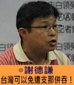台灣可以免遭支那併吞!∣◎謝德謙 |台灣e新聞