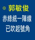 赤綠統一陣線已吹起號角∣◎ 郭敏俊|台灣e新聞