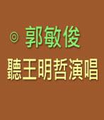 聽王明哲演唱 ∣◎ 郭敏俊|台灣e新聞