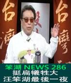 《笨湖 NEWS 286》挺扁犧牲大?汪笨湖最後一夜|台灣e新聞