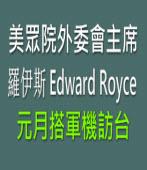 美眾院外委會主席Edward Royce 元月搭軍機訪台∣台灣e新聞