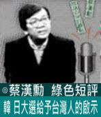 韓、日大選給予台灣人的啟示∣◎ 蔡漢勳∣台灣e新聞