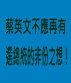 蔡英文不應再有選總統的非份之想! ∣Peter Grove ∣台灣e新聞