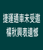捷運通車未受邀 楊秋興表遺憾∣台灣e新聞