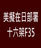 美擬在日部署十六架F35 ∣台灣e新聞