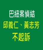 巴紐案偵結 邱義仁、黃志芳不起訴∣台灣e新聞