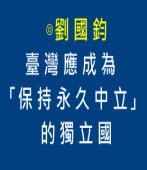 臺灣應成為「保持永久中立」的獨立國∣◎劉國鈞∣台灣e新聞
