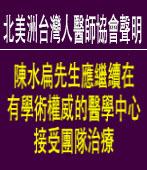 【北美洲台灣人醫師協會聲明】陳水扁先生應繼續在有學術權威的醫學中心接受團隊治療∣台灣e新聞