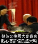 蔡英文桃園大宴賓客 貼心替許信良盛米粉∣台灣e新聞