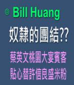 奴隸的團結??*** 蔡英文桃園大宴賓客 貼心替許信良盛米粉 *** ∣◎Bill Huang∣台灣e新聞