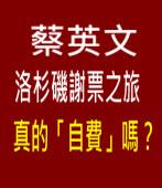 蔡英文洛杉磯謝票之旅真的「自費」嗎?∣台灣e新聞