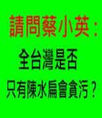 請問蔡小英 :全台灣是否只有陳水扁會貪污?∣台灣e新聞