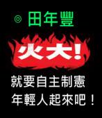 火大,就要自主制憲,年輕人起來吧!∣◎ 田年豐∣台灣e新聞