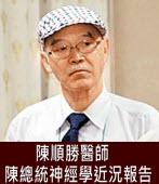 陳總統神經學近況報告∣◎ 陳順勝醫師|台灣e新聞