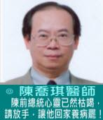 陳前總統心靈已然枯竭,請放手,讓他回家養病罷!∣◎ 陳喬琪醫師  |台灣e新聞