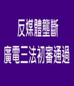 藍綠聯手反媒體壟斷 廣電三法初審通過 |台灣e新聞