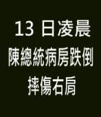13日凌晨陳總統病房跌倒 摔傷右肩|台灣e新聞