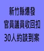 竹縣爆官員議員收回扣 30人約談到案|台灣e新聞