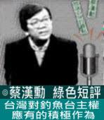 台灣對釣魚台主權應有的積極作為∣◎ 蔡漢勳∣台灣e新聞