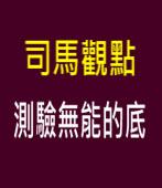 司馬觀點:測驗無能的底∣◎江春男|台灣e新聞