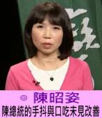 陳總統的手抖與口吃未見改善∣◎ 陳昭姿|台灣e新聞