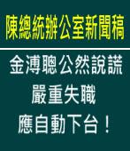 《陳總統辦公室新聞稿》金溥聰公然說謊,嚴重失職,應自動下台!∣台灣e新聞