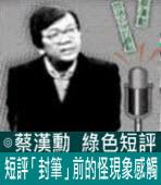 短評「封筆」前的怪現象感觸∣◎ 蔡漢勳∣台灣e新聞